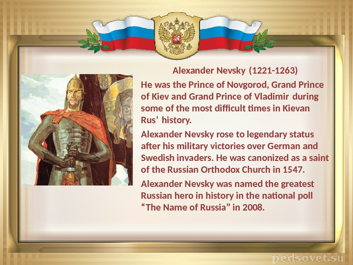 Alexander Nevsky (1221 -1263) He was the Prince of Novgorod, Grand Prince of Kiev and Grand
