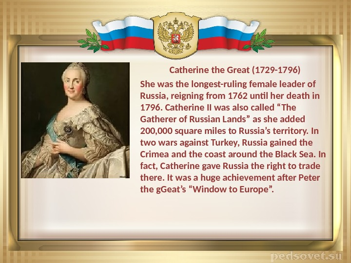 Catherine the Great (1729 -1796) She was the longest-ruling female leader of Russia, reigning from 1762