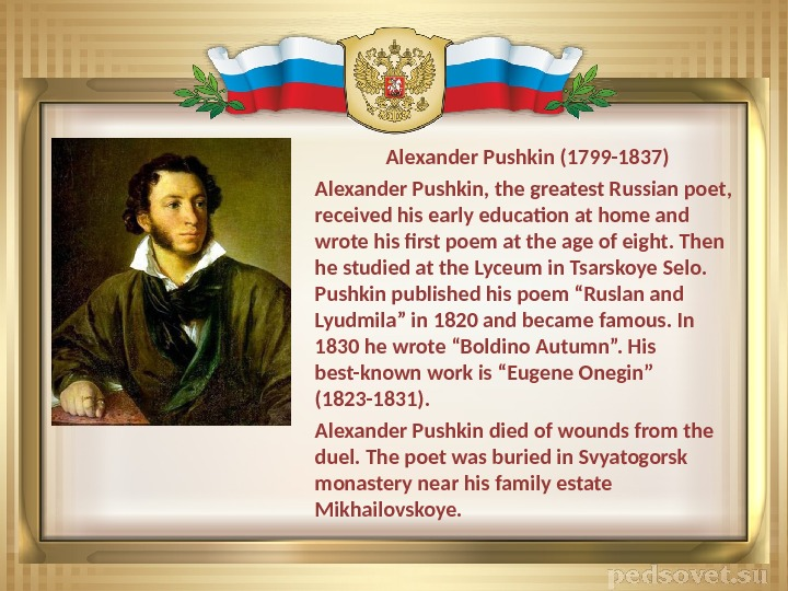 Alexander Pushkin (1799 -1837) Alexander Pushkin, the greatest Russian poet,  received his early education at