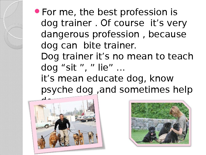 For me, the best profession is dog trainer. Of course it's very dangerous profession ,
