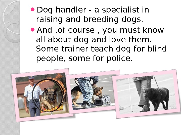 Dog handler - a specialist in raising and breeding dogs.  And , of course