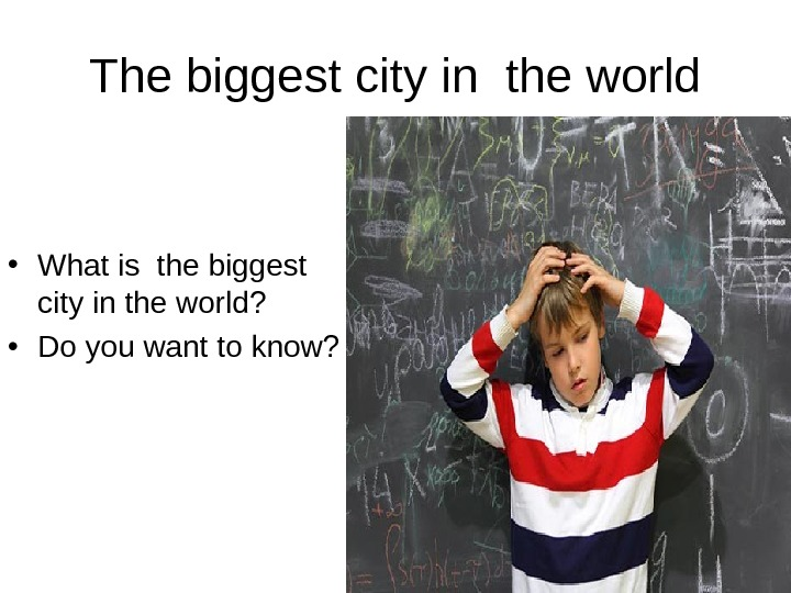 The biggest city in the world • What is the biggest city in the