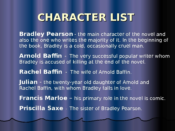 CHARACTER LIST  Arnold Baffin  - The very successful popular writer whom Bradley