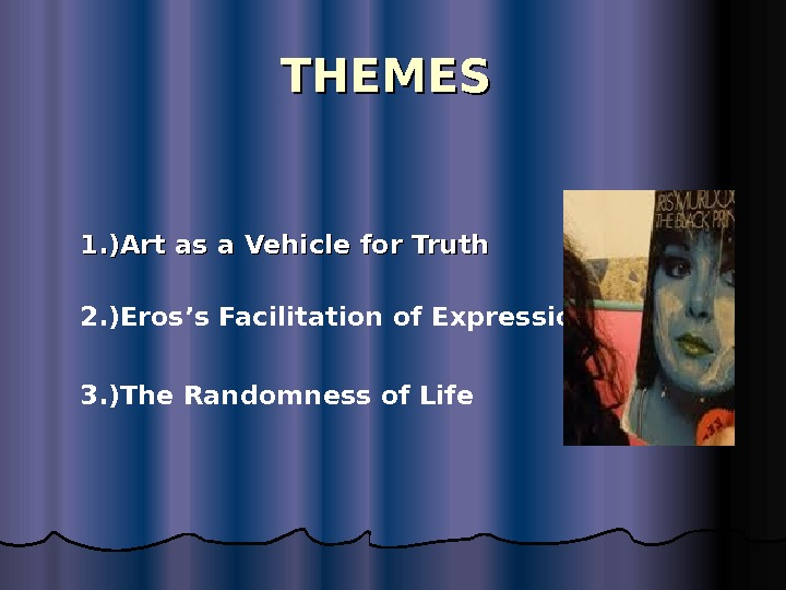 THEMES  2. ) Eros's Facilitation of Expression 1. ) Art as a Vehicle