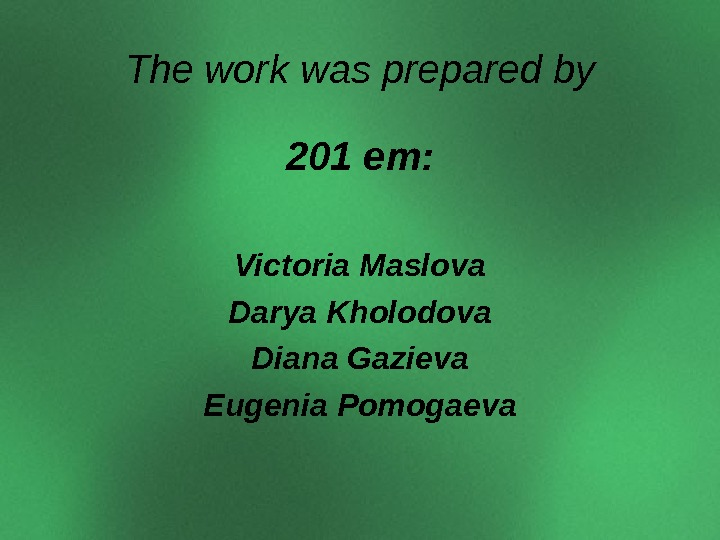 The work was prepared by 201 em: Victoria Maslova Darya Kholodova Diana Gazieva Eugenia