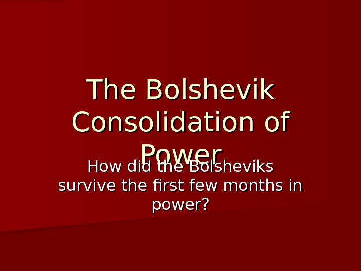 The Bolshevik Consolidation of Power How did the Bolsheviks survive the first few months in power?