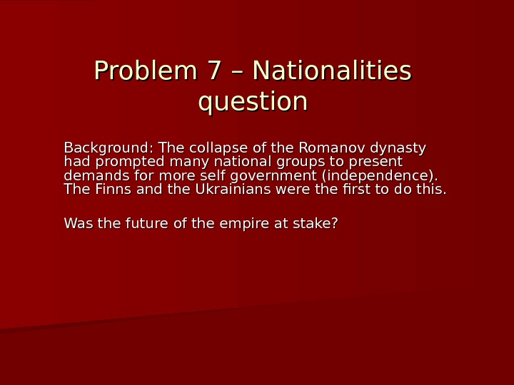 Problem 7 – Nationalities question Background: The collapse of the Romanov dynasty had prompted many national