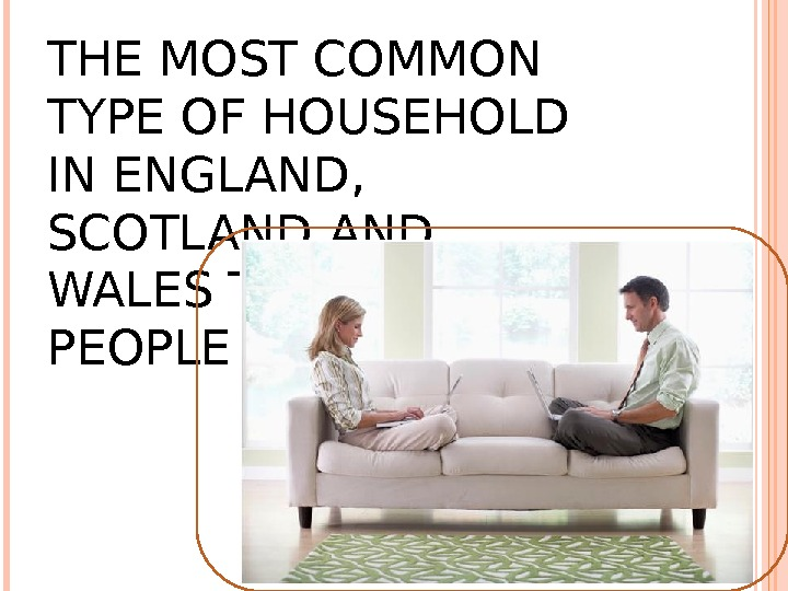 THE MOST COMMON TYPE OF HOUSEHOLD IN ENGLAND,  SCOTLAND WALES TODAY IS TWO PEOPLE