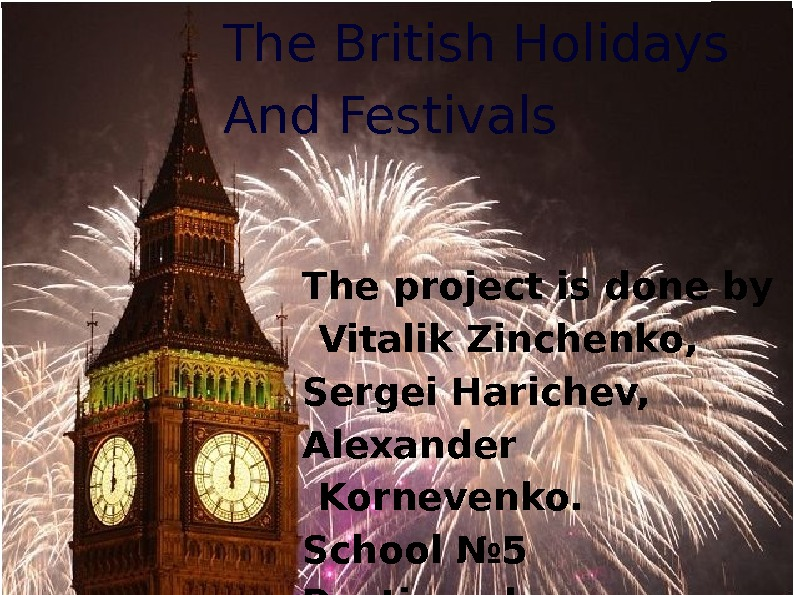 The British Holidays And Festivals The project is done by Vitalik Zinchenko,  Sergei Harichev,