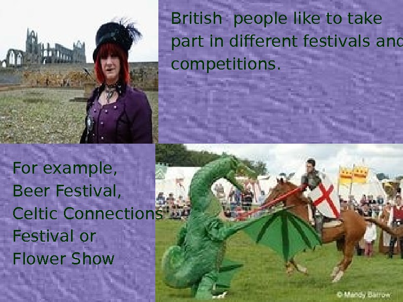 British people like to take part in different festivals and competitions. For example, Beer Festival, Celtic