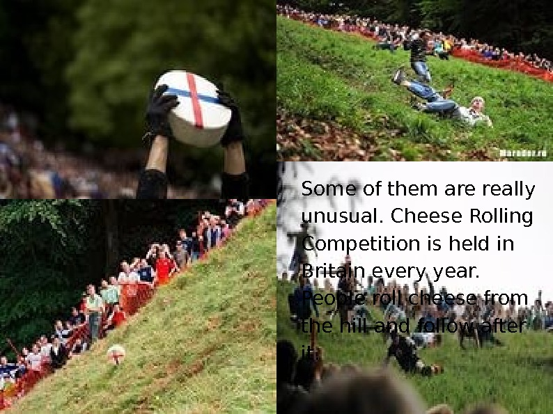 Some of them are really unusual. Cheese Rolling Competition is held in Britain every year.