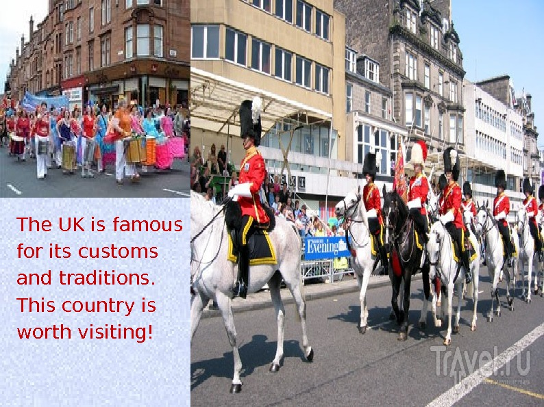 The UK is famous for its customs and traditions.  This country is worth visiting!