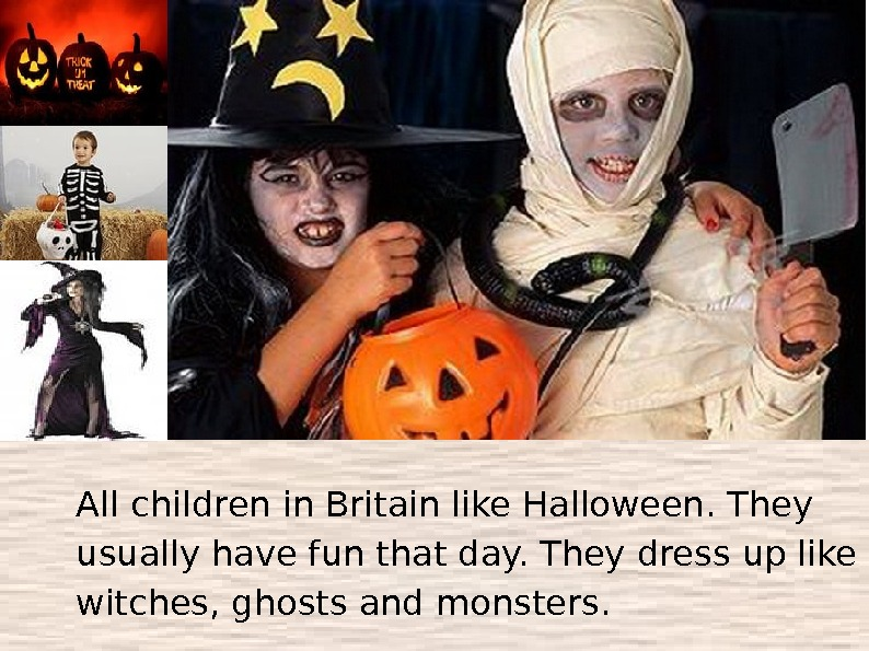All children in Britain like Halloween. They usually have fun that day. They dress up like