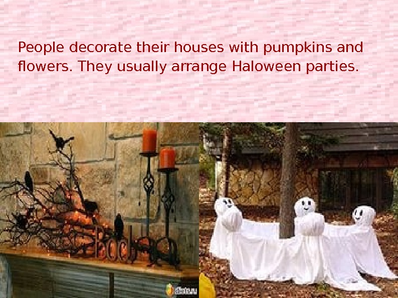 People usually decorate their houses with pumpkins flowers and arrange Halloween Parties. People decorate their houses