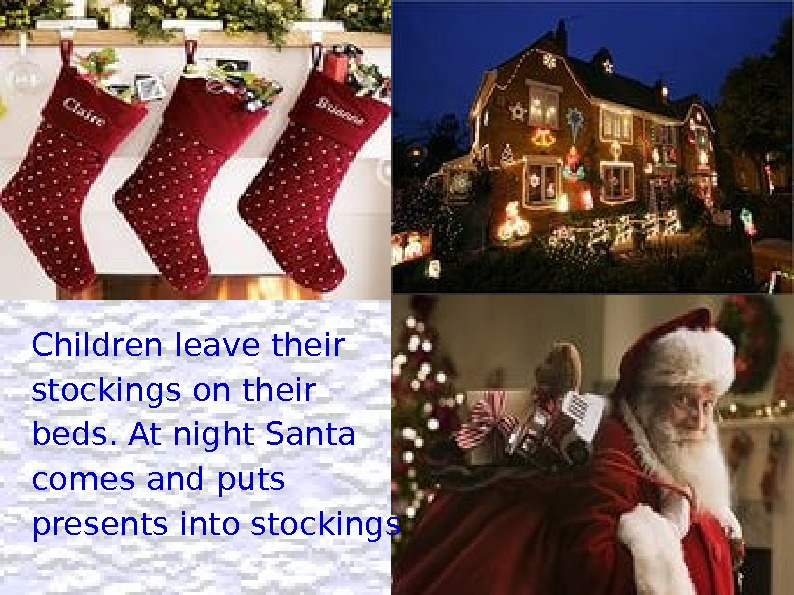Children leave their stockings on their beds. At night Santa comes and puts presents into stockings