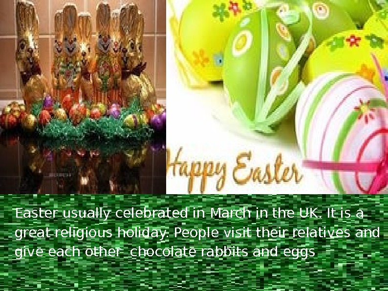 Easter usually celebrated in March in the UK. It is a great religious holiday. People visit