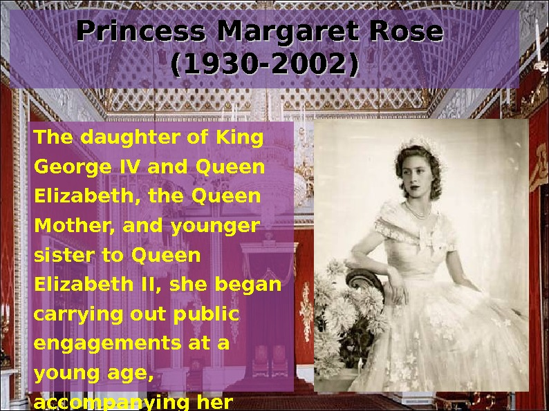 Princess Margaret Rose (1930 -2002) The daughter of King George IV and Queen Elizabeth,