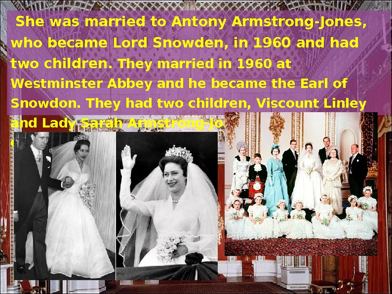 She was married to Antony Armstrong-Jones,  who became Lord Snowden, in 1960 and had