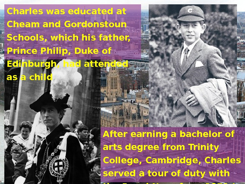 Charles was educated at Cheam and Gordonstoun Schools, which his father,  Prince Philip,