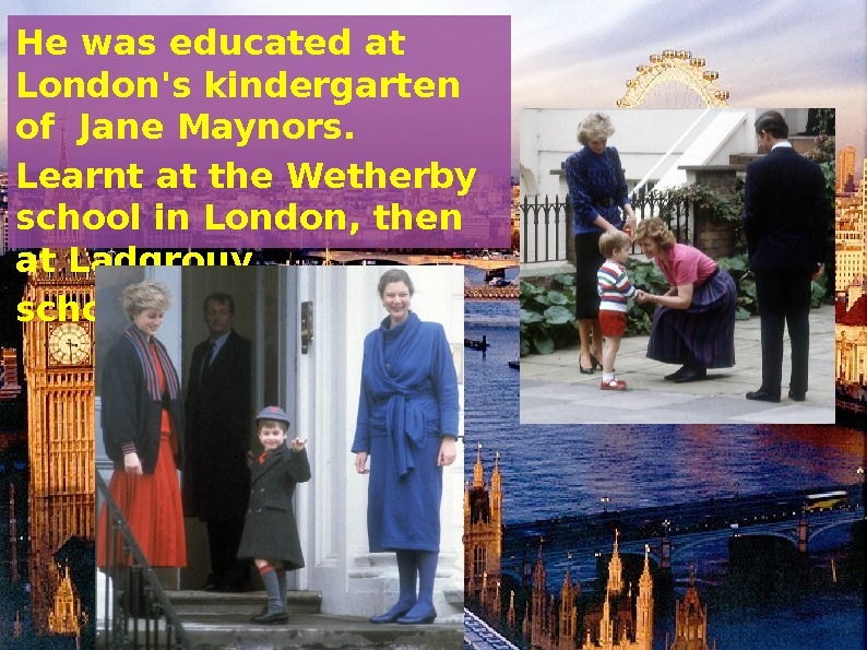 He was educated at London's kindergarten of Jane Maynors.  Learnt at the Wetherby