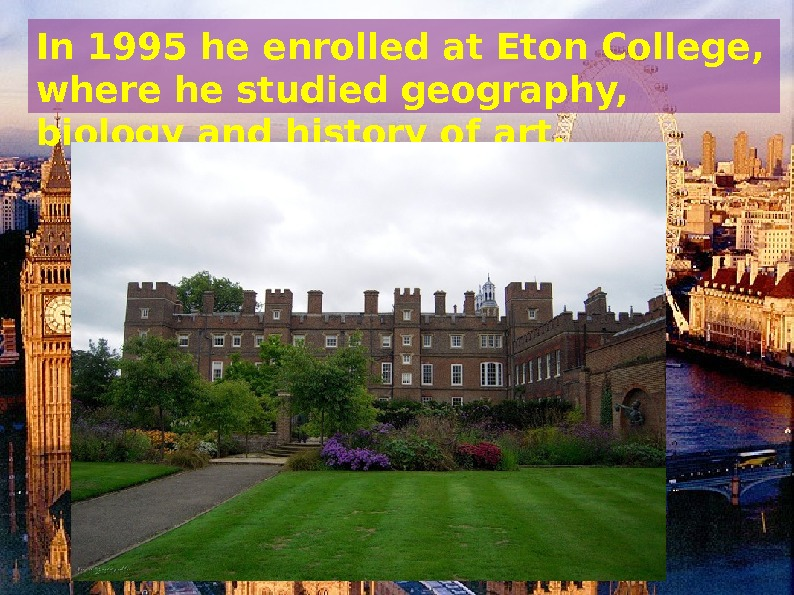 In 1995 he enrolled at Eton College,  where he studied geography,  biology