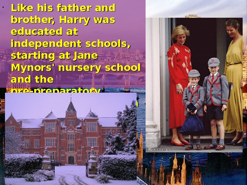 • Like his father and brother, Harry was educated at independent schools,  starting
