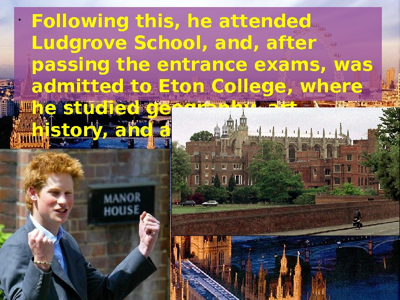 • Following this, he attended Ludgrove School, and, after passing the entrance exams, was