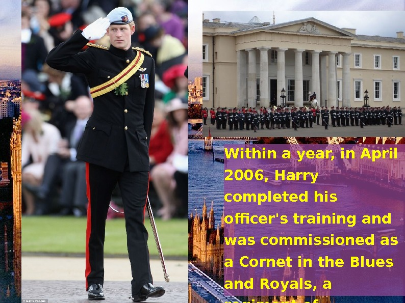 • Prince Harry entered the. Royal Military Academy Sandhurston 8 May 2005,  where