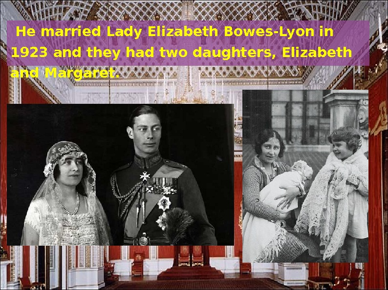 He married Lady Elizabeth Bowes-Lyon in 1923 and they had two daughters, Elizabeth and Margaret.