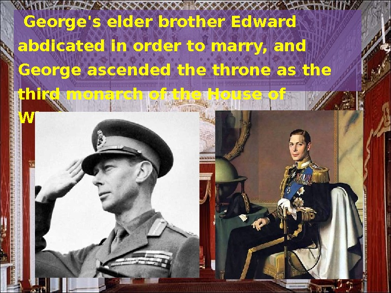 George's elder brother Edward abdicated in order to marry, and George ascended the throne as