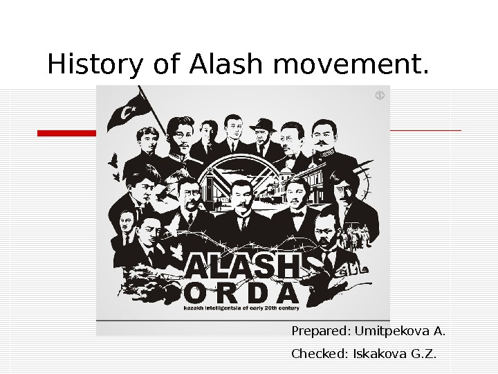 History of Alash movement. Prepared: Umitpekova A. Checked: Iskakova G. Z.