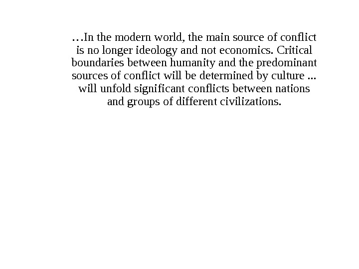 … In the modern world, the main source of conflict is no longer ideology and not