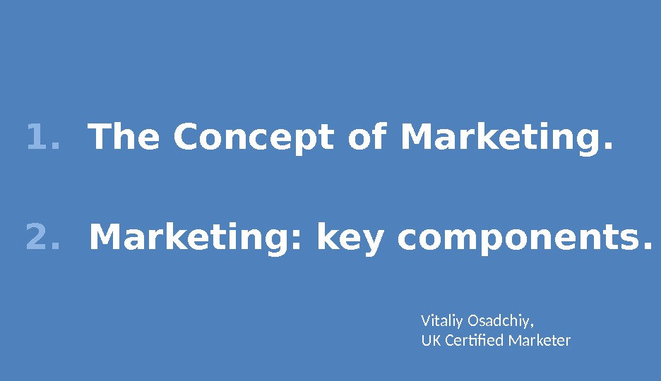 1. The Concept of Marketing. 2. Marketing: key components. Vitaliy Osadchiy , UK Certified Marketer