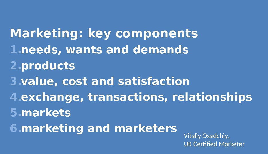 Marketing: key components 1. needs, wants and demands 2. products 3. value, cost and satisfaction 4.