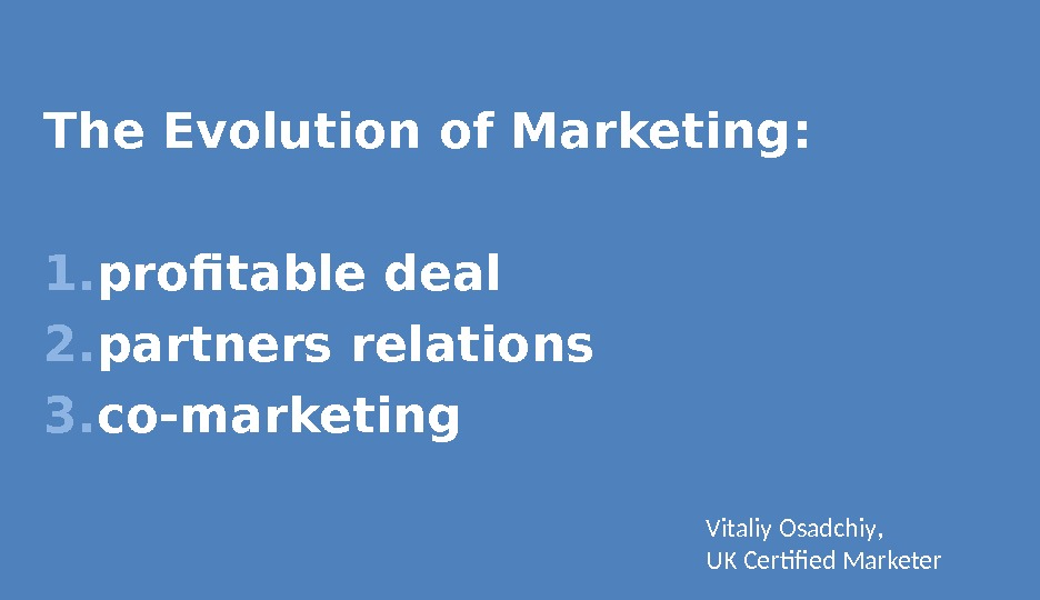 The Evolution of Marketing : 1. profitable deal 2. partners relations 3. co-marketing Vitaliy Osadchiy ,