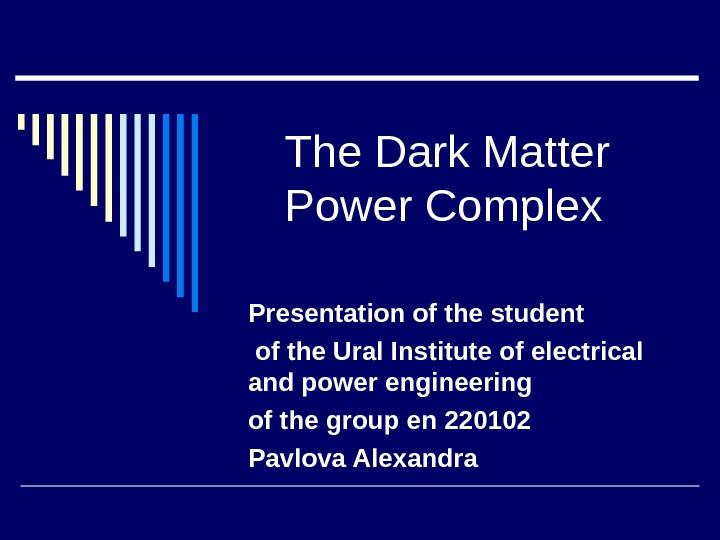 The Dark Matter Power Complex Presentation of the student  of the Ural Institute