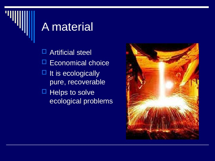 A material Artificial steel Economical choice It is ecologically pure, recoverable Helps to solve