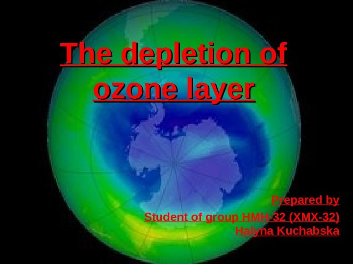 The depletion of ozone layer Prepared by Student of group HMH-32 ( ХМХ-32 )