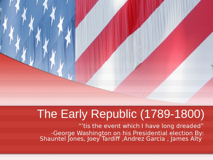 "The Early Republic (1789 -1800) ""' tis the event which I have long dreaded"" -George Washington"