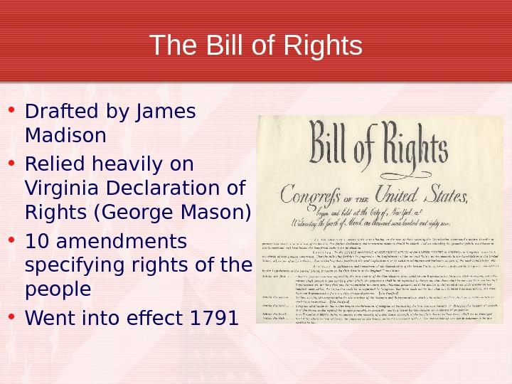 The Bill of Rights • Drafted by James Madison • Relied heavily on Virginia Declaration of
