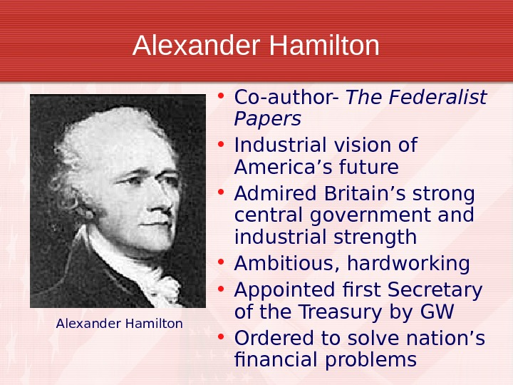 Alexander Hamilton • Co-author- The Federalist Papers • Industrial vision of America's future • Admired Britain's