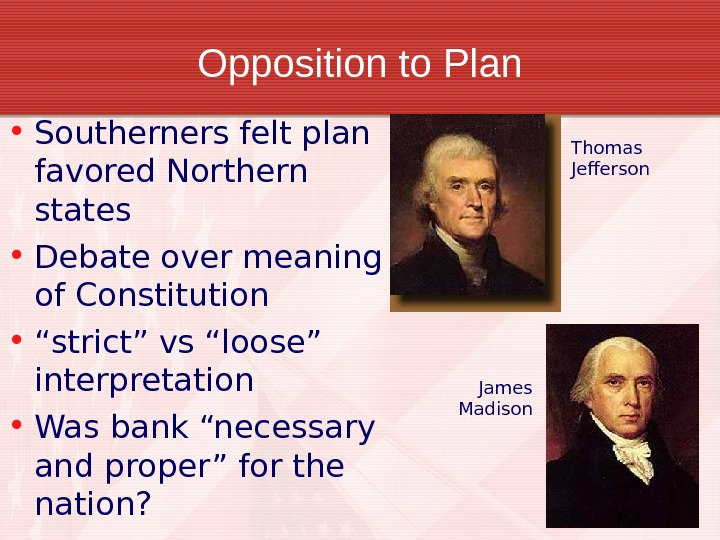Opposition to Plan • Southerners felt plan favored Northern states • Debate over meaning of Constitution