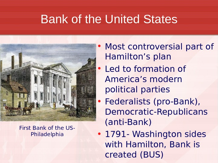 Bank of the United States • Most controversial part of Hamilton's plan • Led to formation