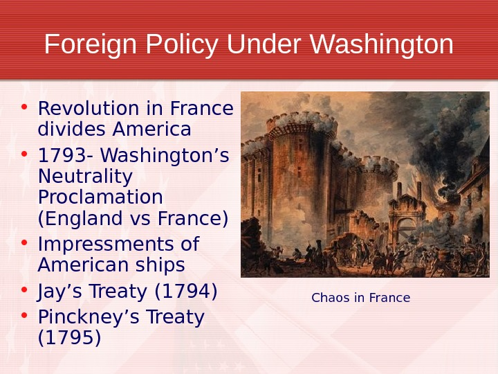 Foreign Policy Under Washington • Revolution in France divides America • 1793 - Washington's Neutrality Proclamation