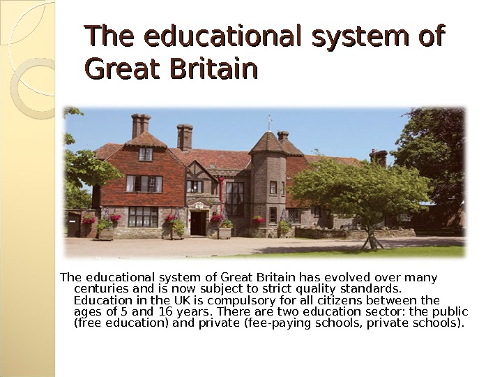 The educational system of Great Britain has evolved over many centuries and is now subject to
