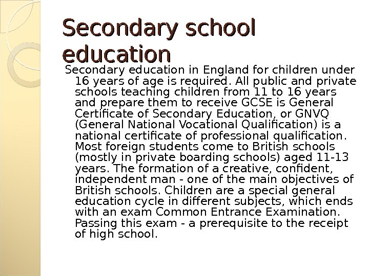 Secondary school education Secondary education in England for children under 16 years of age is required.
