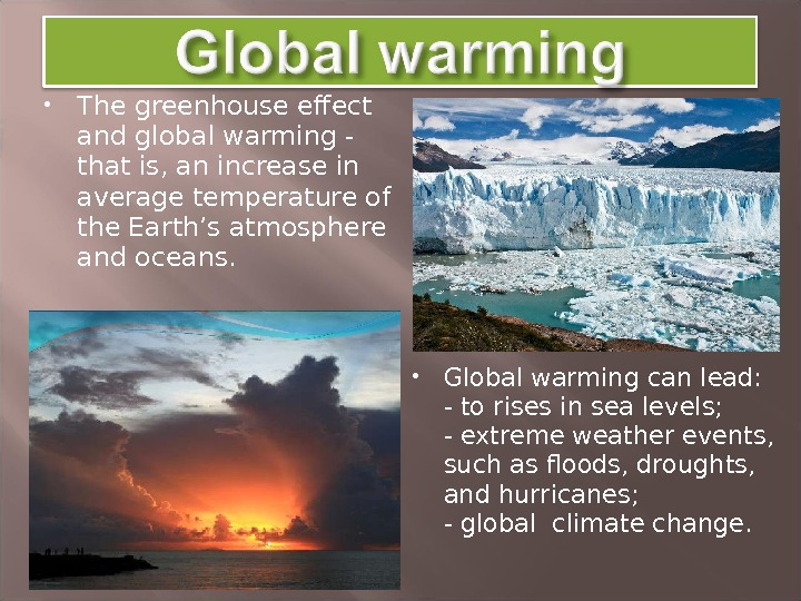 The greenhouse effect and global warming - that is, an increase in average temperature of