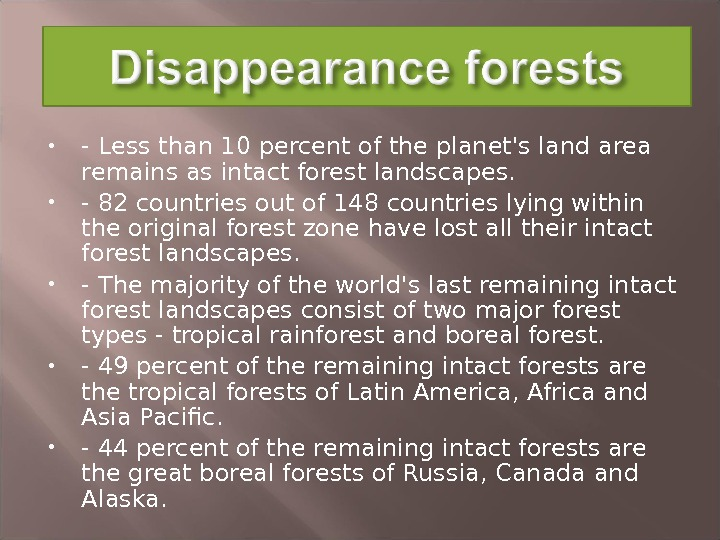 - Less than 10 percent of the planet's land area remains as intact forest landscapes.