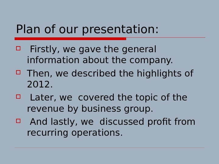 Plan of our presentation: Firstly, we gave the general information about the company.