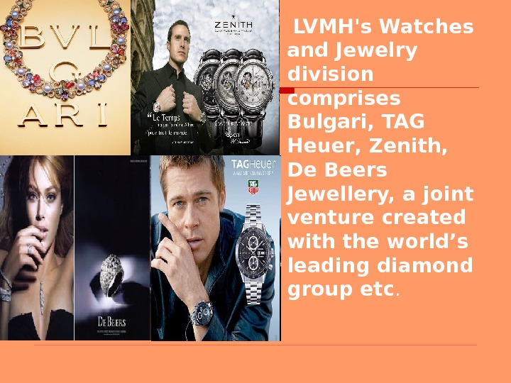 LVMH's Watches and Jewelry division comprises Bulgari, TAG Heuer ,  Zenith,  De Beers
